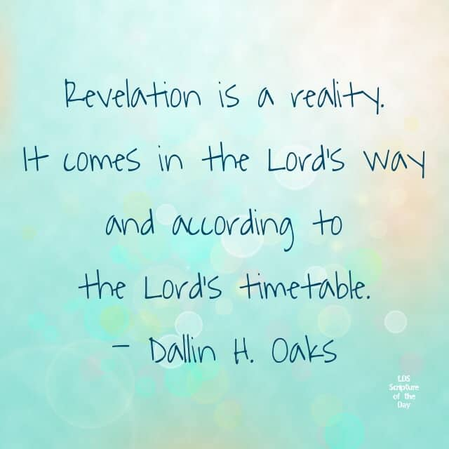 Revelation is a reality. It comes in the Lord's way and according to the Lord's timetable. —Dallin H. Oaks