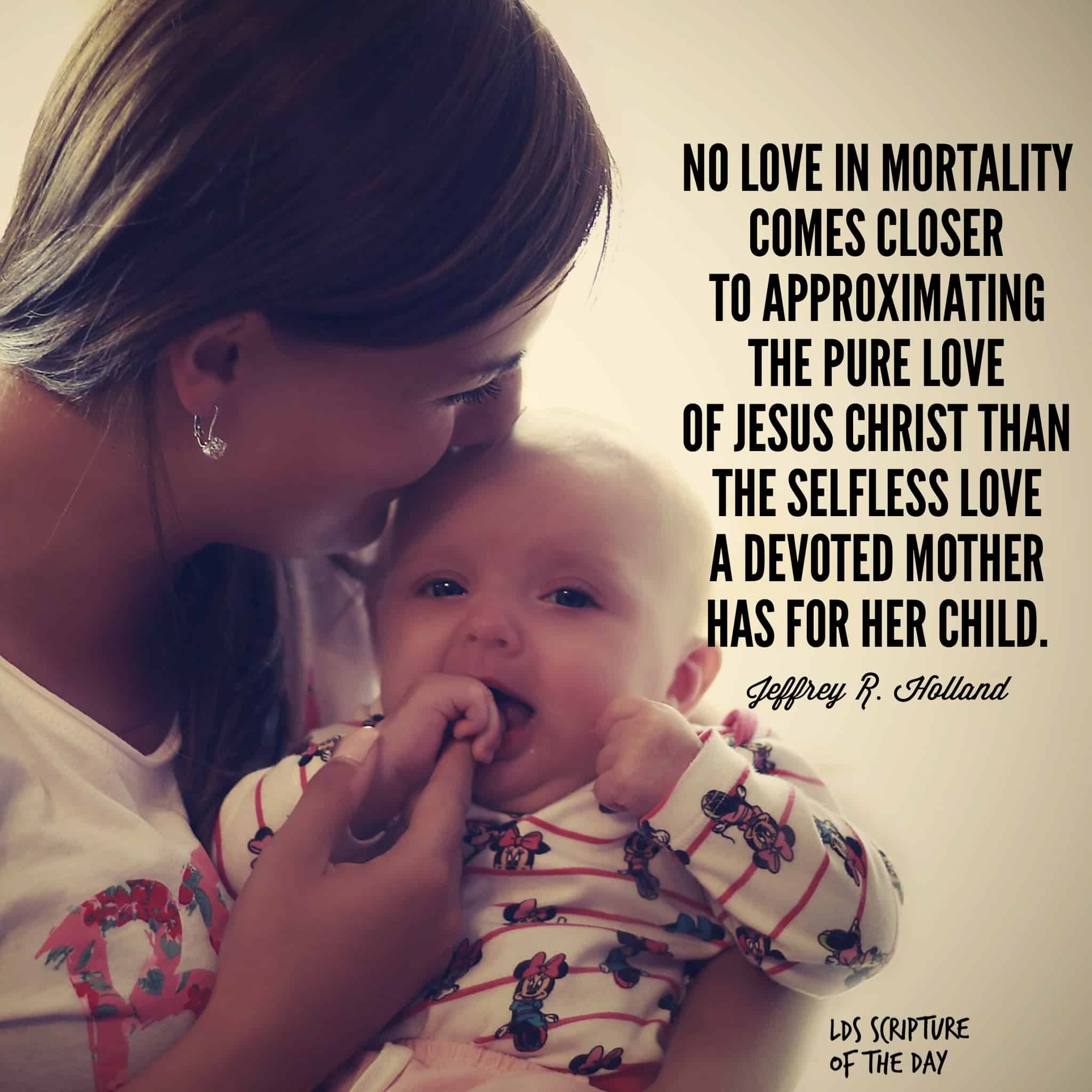 No love in mortality comes closer to approximating the pure love of Jesus Christ than the selfless love a devoted mother has for her child. —Jeffrey R. Holland