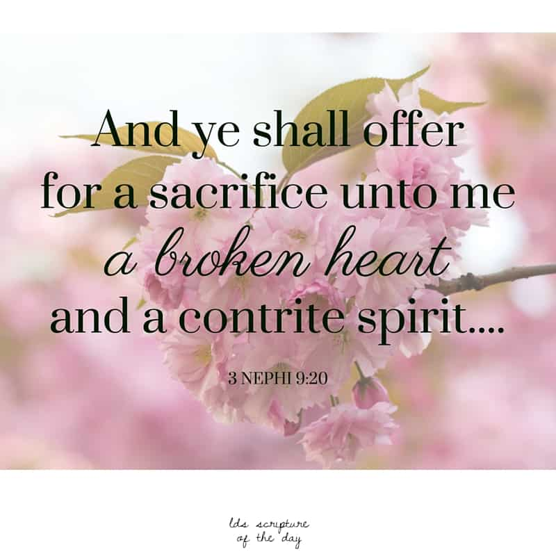 And ye shall offer for a sacrifice unto me a broken heart and a contrite spirit.... 3 Nephi 9:20