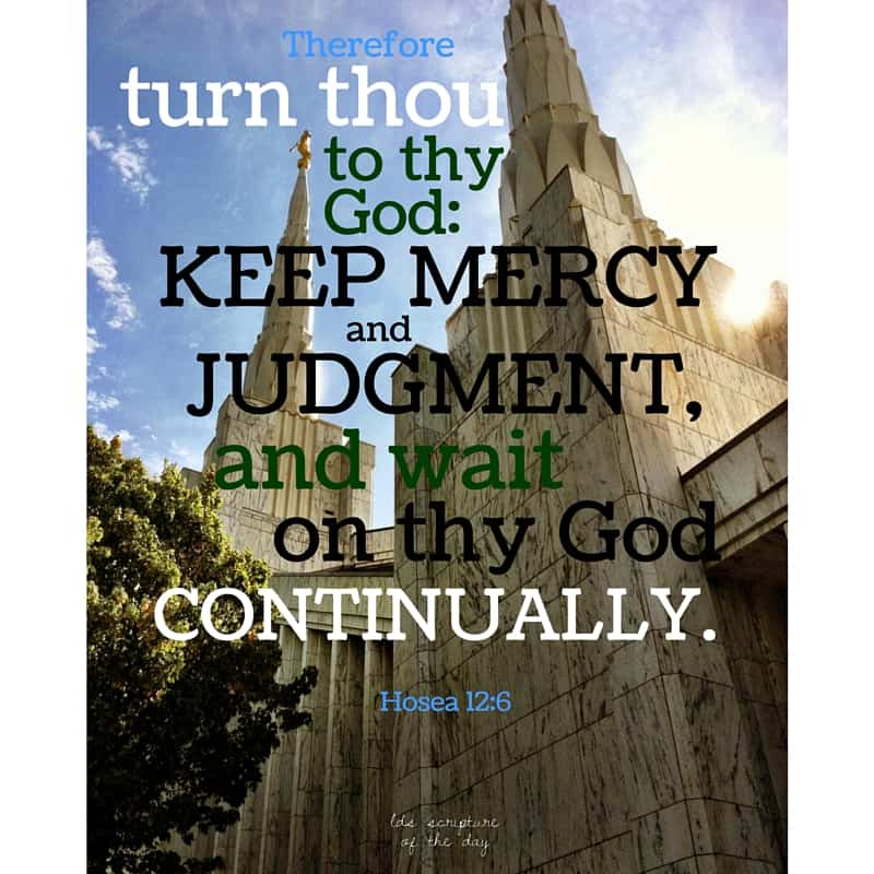 Therefore turn thou to thy God: keep mercy and judgment, and wait on thy God continually. Hosea 12:6
