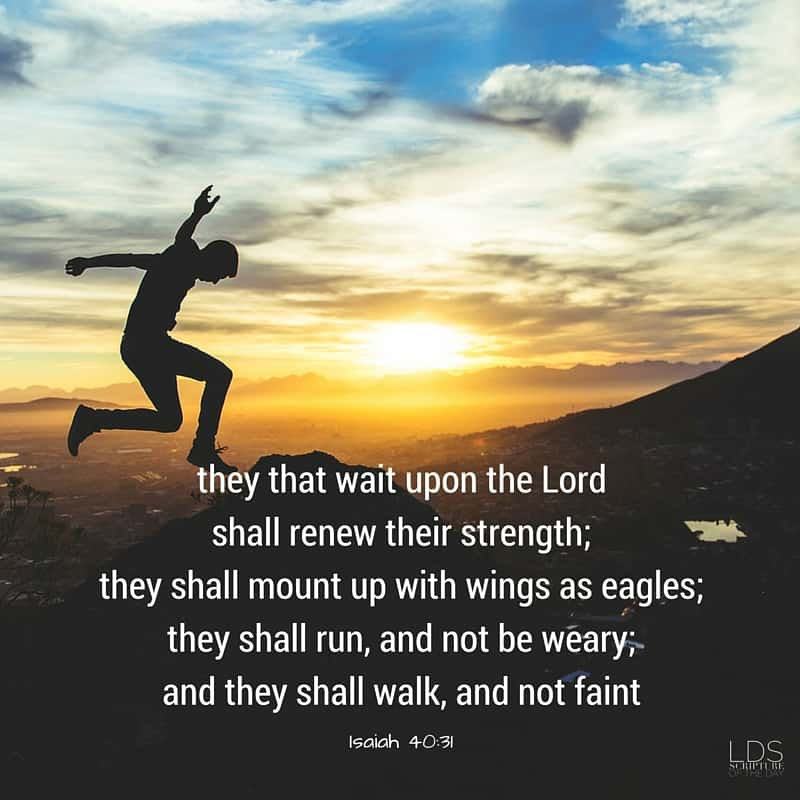But they that wait upon the Lord shall renew their strength; they shall mount up with wings as eagles; they shall run, and not be weary; and they shall walk, and not faint. Isaiah 40:31