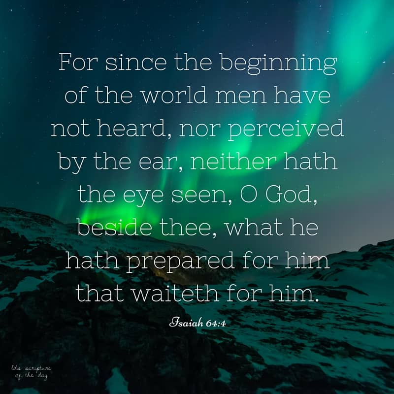 For since the beginning of the world men have not heard, nor perceived by the ear, neither hath the eye seen, O God, beside thee, what he hath prepared for him that waiteth for him. Isaiah 64:4