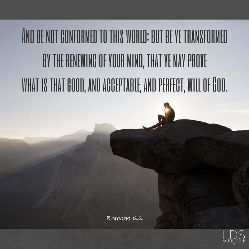 And be not conformed to this world: but be ye transformed by the renewing of your mind, that ye may prove what is that good, and acceptable, and perfect, will of God. Romans 12:2