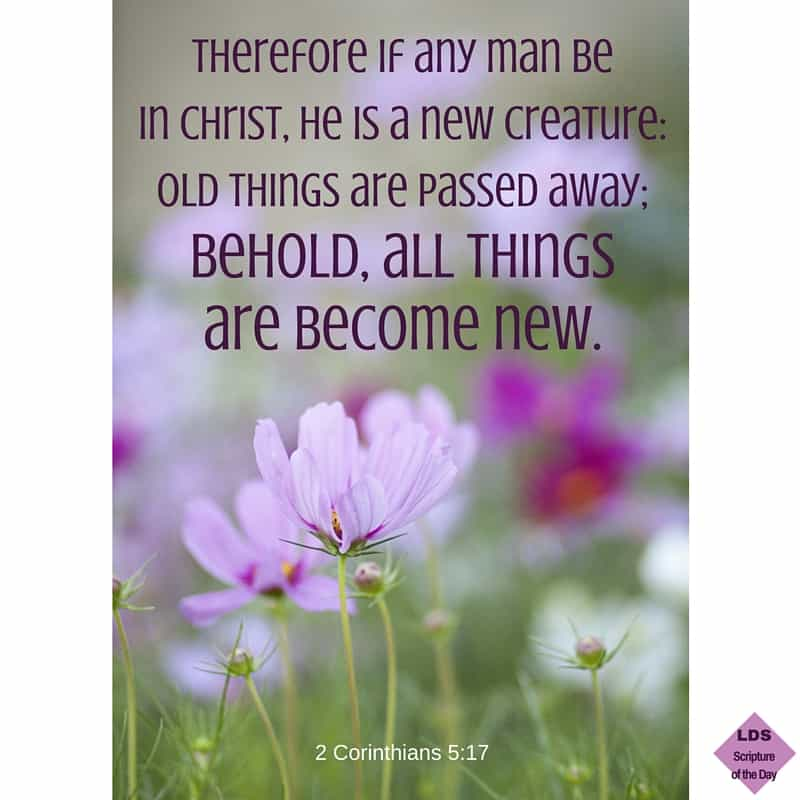 Therefore if any man be in Christ, he is a new creature: old things are passed away; behold, all things are become new. 2 Corinthians 5:17