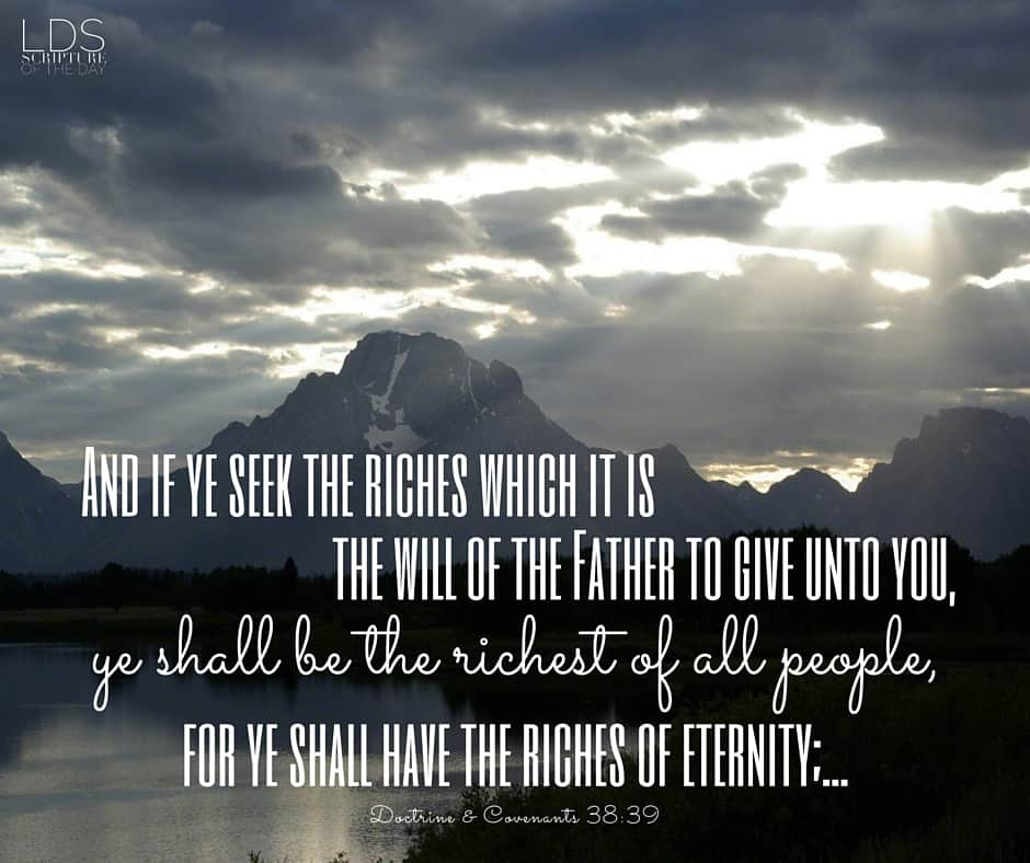 And if ye seek the riches which it is the will of the Father to give unto you, ye shall be the richest of all people, for ye shall have the riches of eternity;.. Doctrine & Covenants 38:39
