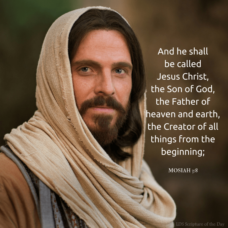 And he shall be called Jesus Christ, the Son of God, the Father of heaven and earth, the Creator of all things from the beginning; and his mother shall be called Mary. Mosiah 3:8