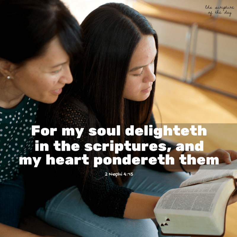 …For my soul delighteth in the scriptures, and my heart pondereth them, and writeth them for the learning and the profit of my children. 2 Nephi 4:15