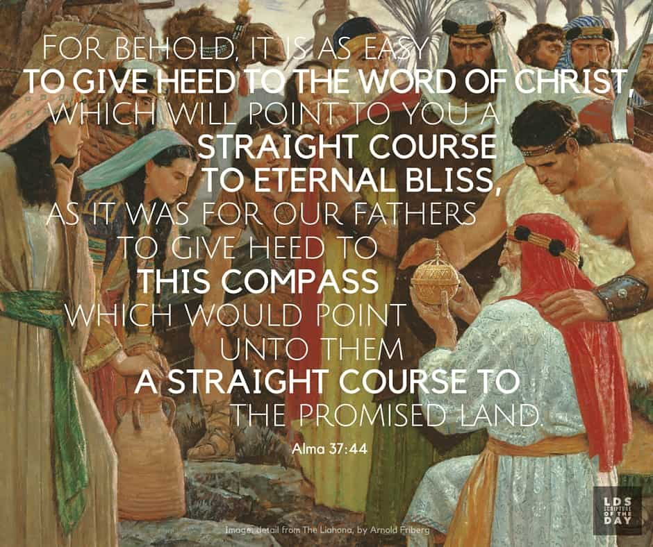 For behold, it is as easy to give heed to the word of Christ, which will point to you a straight course to eternal bliss, as it was for our fathers to give heed to this compass, which would point unto them a straight course to the promised land. Alma 37:44