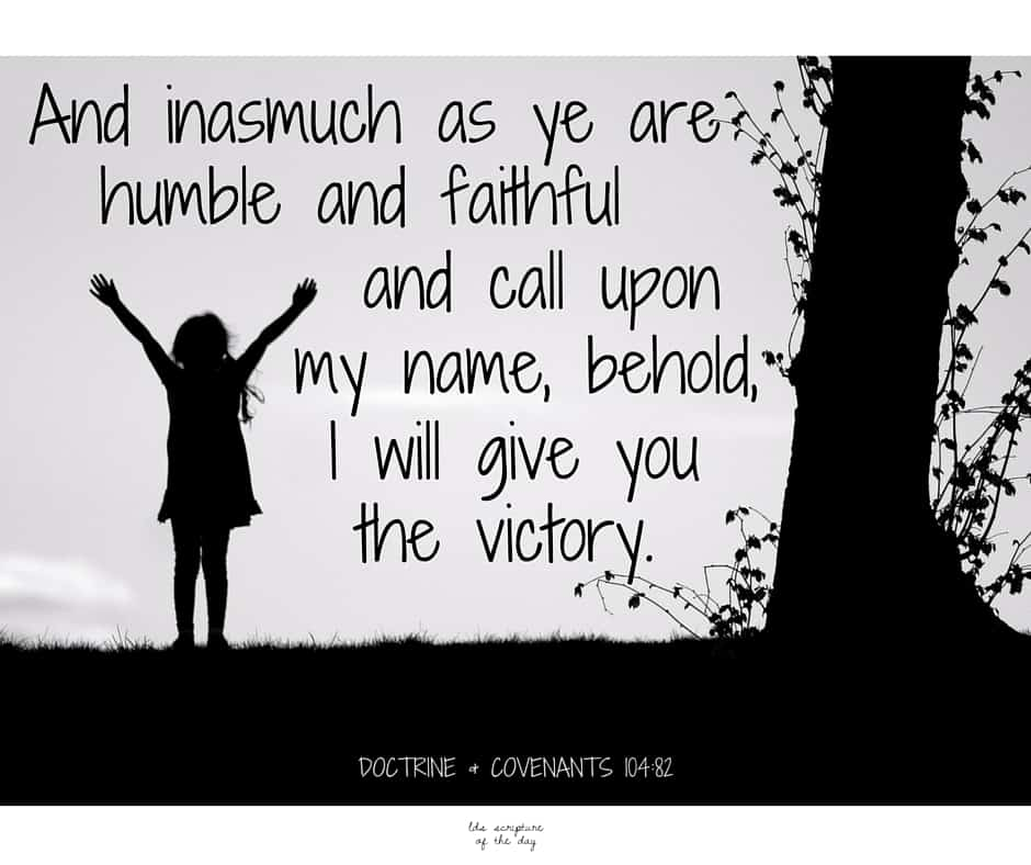 And inasmuch as ye are humble and faithful and call upon my name, behold, I will give you the victory. Doctrine & Covenants 104:82