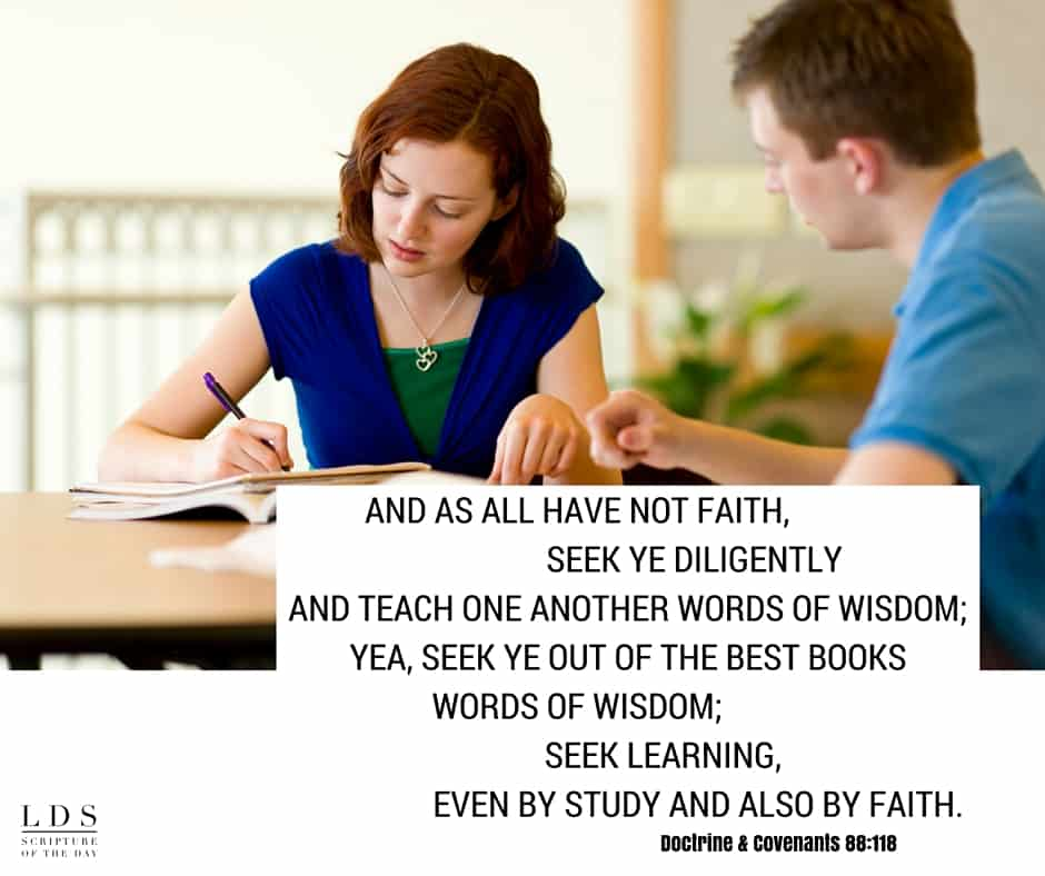 And as all have not faith, seek ye diligently and teach one another words of wisdom; yea, seek ye out of the best books words of wisdom; seek learning, even by study and also by faith. Doctrine & Covenants 88:118