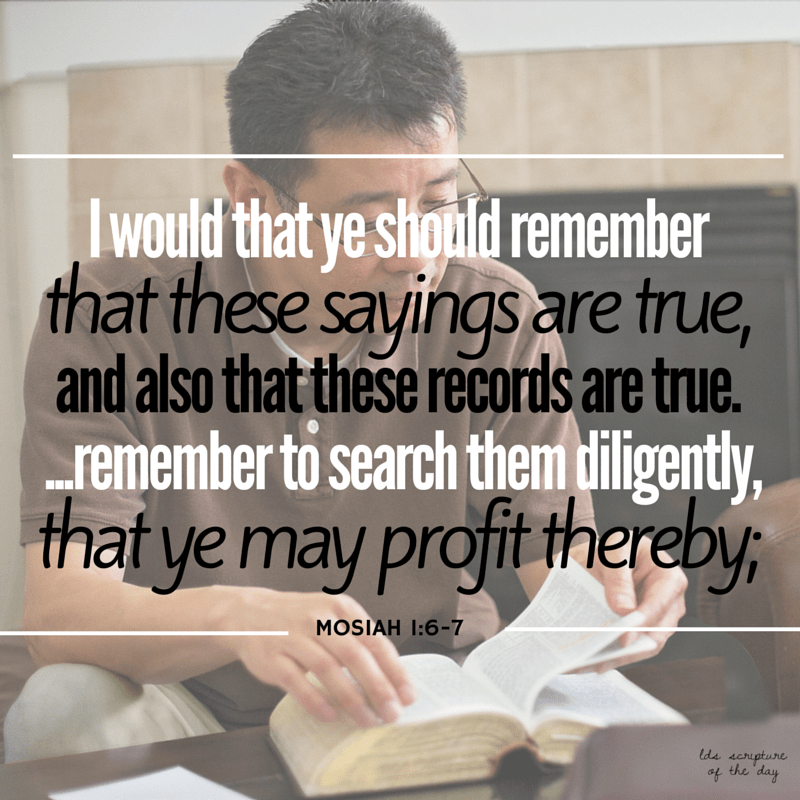 I would that ye should remember that these sayings are true, and also that these records are true. …remember to search them diligently, that ye may profit thereby; Mosiah 1:6-7