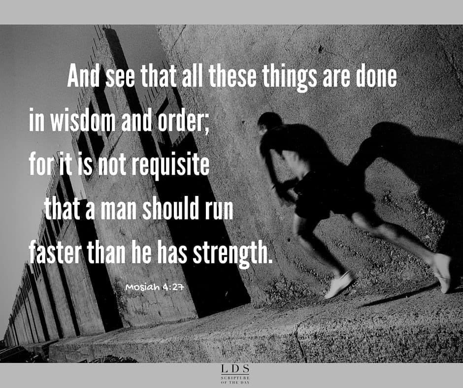 And see that all these things are done in wisdom and order; for it is not requisite that a man should run faster than he has strength. And again, it is expedient that he should be diligent, that thereby he might win the prize; therefore, all things must be done in order. Mosiah 4:27