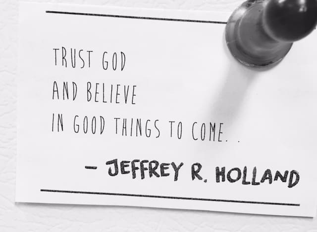 Trust God and believe in good things to come. - Jeffrey R. Holland