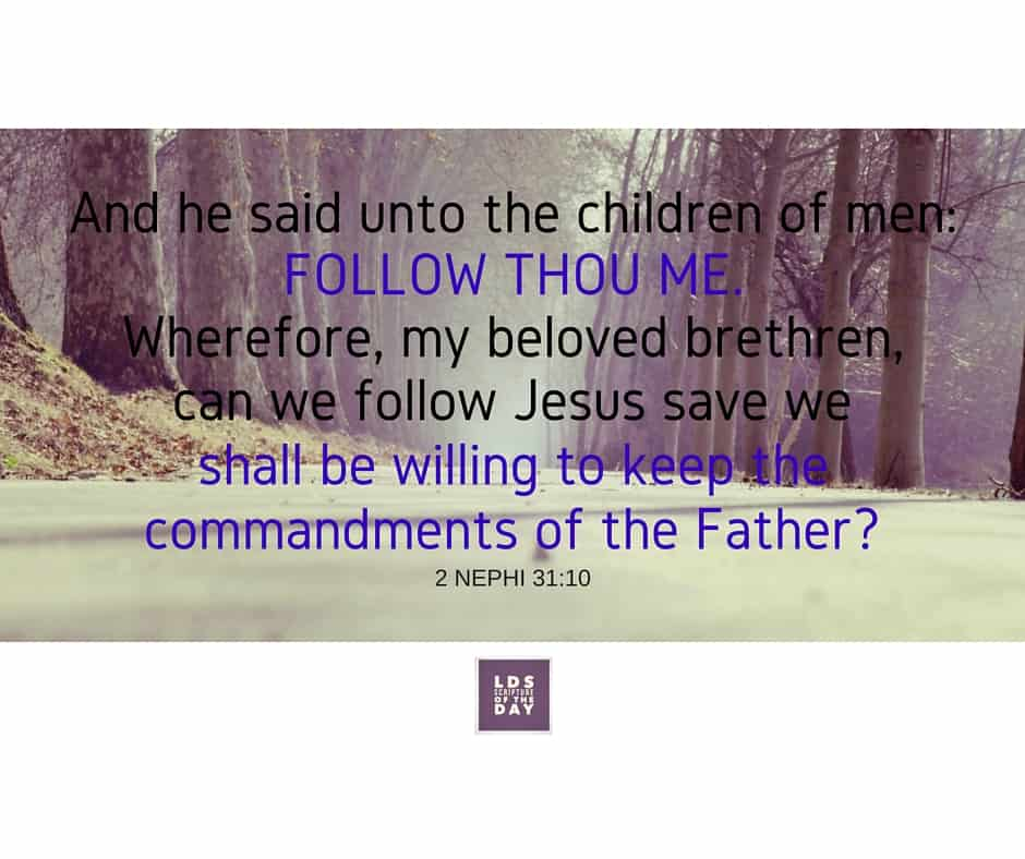 And he said unto the children of men: Follow thou me. Wherefore, my beloved brethren, can we follow Jesus save we shall be willing to keep the commandments of the Father? 2 Nephi 31:10