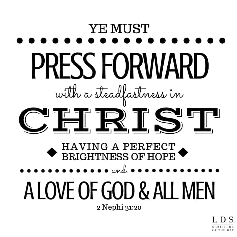Wherefore, ye must press forward with a steadfastness in Christ, having a perfect brightness of hope, and a love of God and of all men.... 2 Nephi 31:20