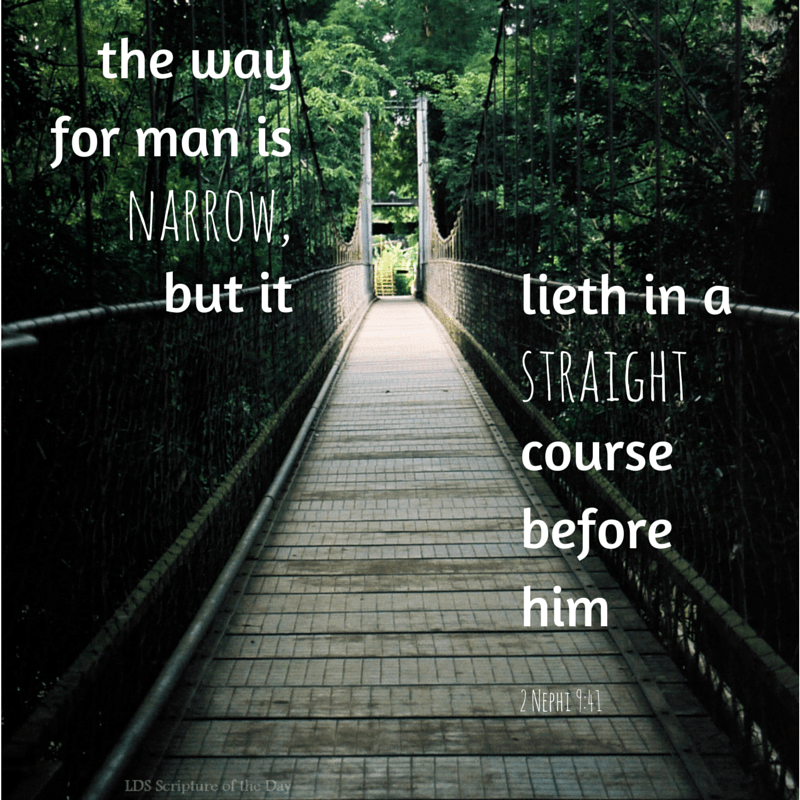 O then, my beloved brethren, come unto the Lord, the Holy One. Remember that his paths are righteous. Behold, the way for man is narrow, but it lieth in a straight course before him… 2 Nephi 9:41