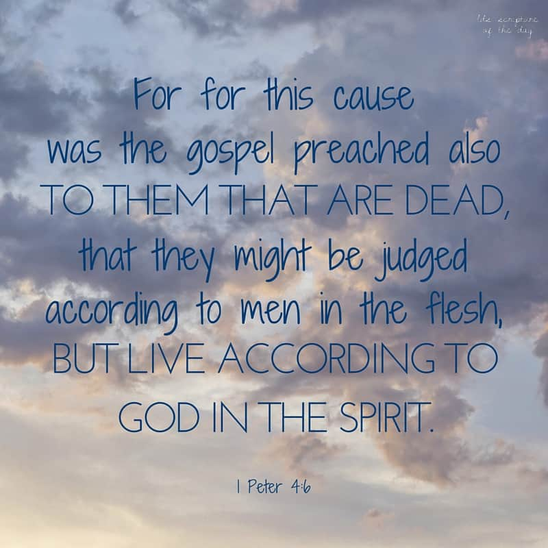 For for this cause was the gospel preached also to them that are dead, that they might be judged according to men in the flesh, but live according to God in the spirit. 1 Peter 4:6