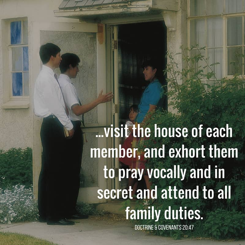 ...visit the house of each member, and exhort them to pray vocally and in secret and attend to all family duties. Doctrine & Covenants 20:47