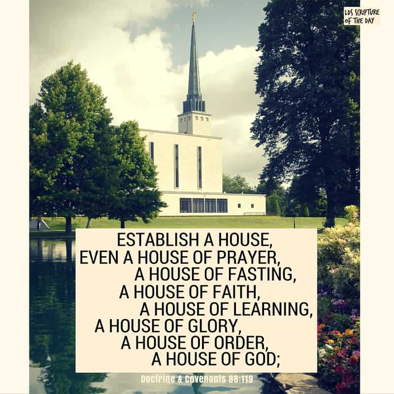 Organize yourselves; prepare every needful thing; and establish a house, even a house of prayer, a house of fasting, a house of faith, a house of learning, a house of glory, a house of order, a house of God; Doctrine & Covenants 88:119
