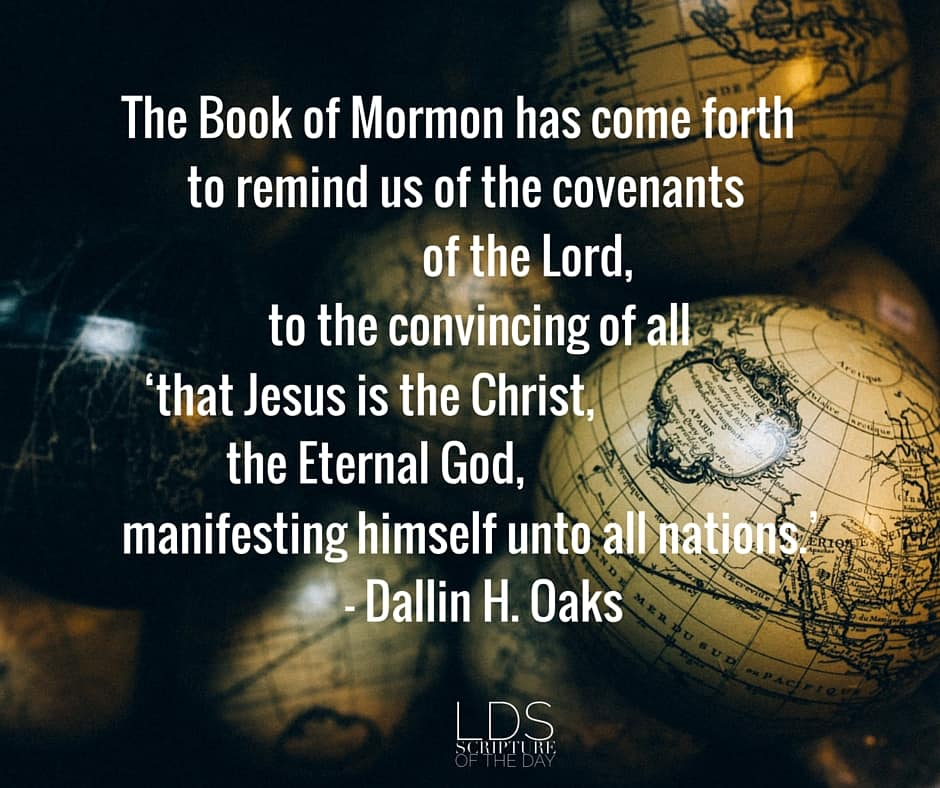The Book of Mormon has come forth to remind us of the covenants of the Lord, to the convincing of all 'that Jesus is the Christ, the Eternal God, manifesting himself unto all nations.' - Dallin H. Oaks