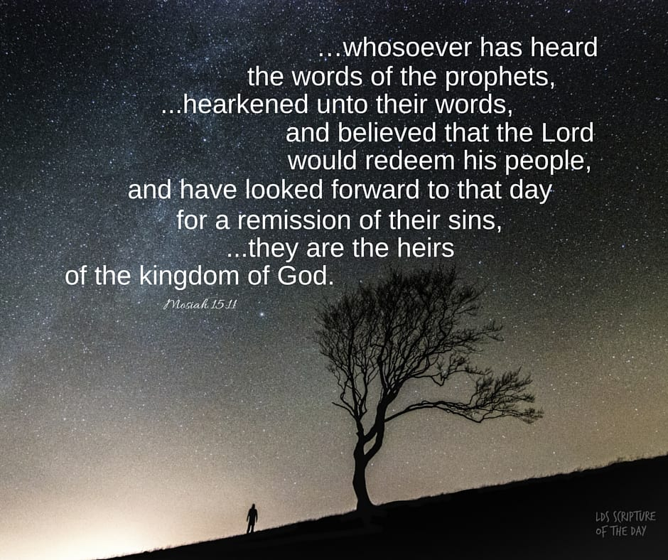 ...whosoever has heard the words of the prophets, ...hearkened unto their words, and believed that the Lord would redeem his people, and have looked forward to that day for a remission of their sins, ...these are his seed, or they are the heirs of the kingdom of God. Mosiah 15:11