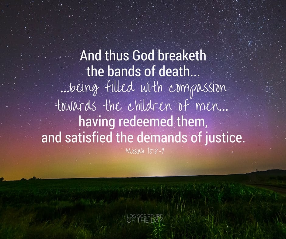 And thus God breaketh the bands of death... being filled with compassion towards the children of men;...having redeemed them, and satisfied the demands of justice. Mosiah 15:8-9