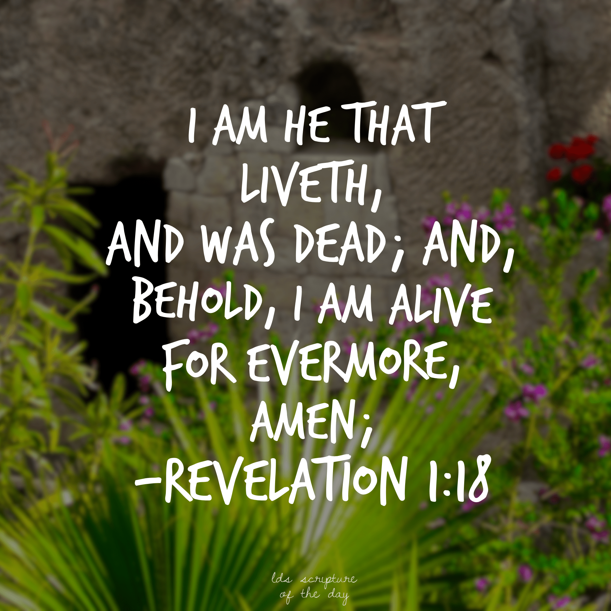 I am he that liveth, and was dead; and, behold, I am alive for evermore, Amen; Revelation 1:18