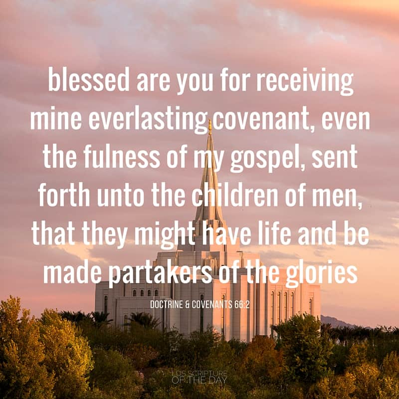 Verily I say unto you, blessed are you for receiving mine everlasting covenant, even the fulness of my gospel, sent forth unto the children of men, that they might have life and be made partakers of the glories... Doctrine & Covenants 66:2