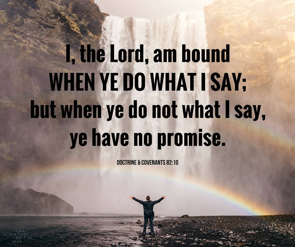 I, the Lord, am bound when ye do what I say; but when ye do not what I say, ye have no promise. Doctrine & Covenants 82:10