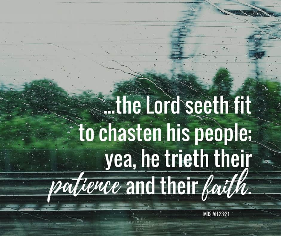 Nevertheless the Lord seeth fit to chasten his people; yea, he trieth their patience and their faith. Mosiah 23:21