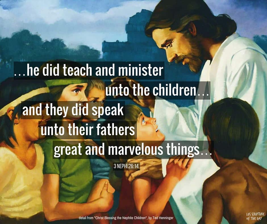...he did teach and minister unto the children...and they did speak unto their fathers great and marvelous things... 3 Nephi 26:14