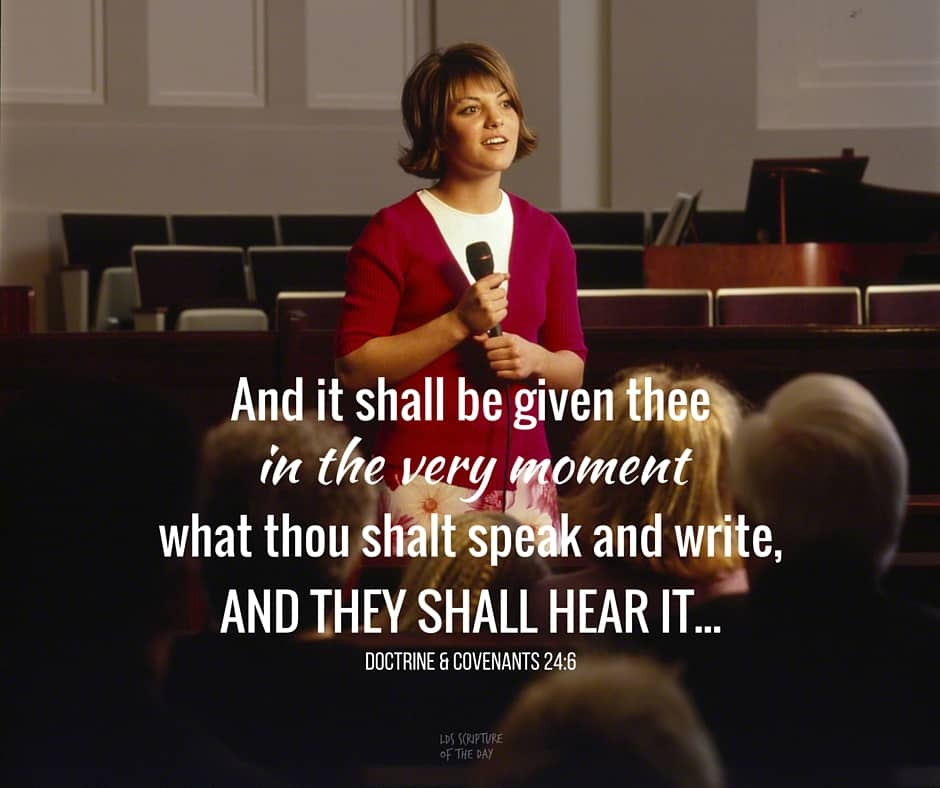 And it shall be given thee in the very moment what thou shalt speak and write, and they shall hear it... Doctrine & Covenants 24:6