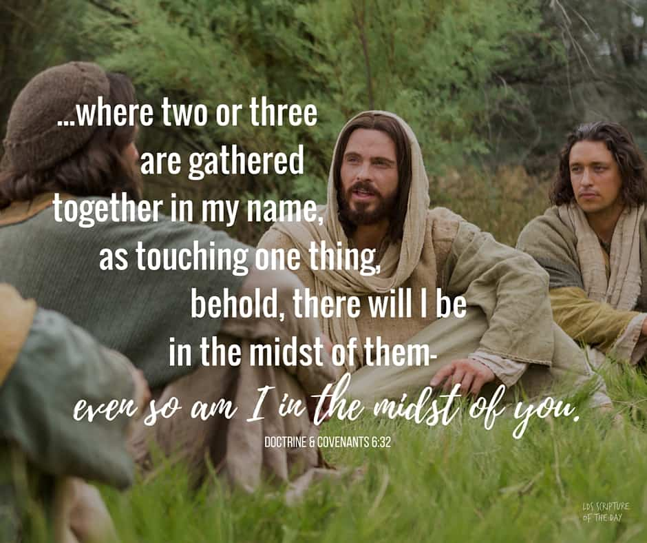 ...where two or three are gathered together in my name, as touching one thing, behold, there will I be in the midst of them—even so am I in the midst of you. Doctrine & Covenants 6:32