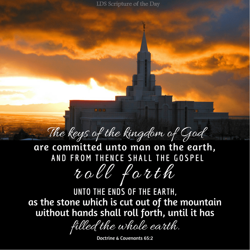 The keys of the kingdom of God are committed unto man on the earth, and from thence shall the gospel roll forth unto the ends of the earth, as the stone which is cut out of the mountain without hands shall roll forth, until it has filled the whole earth. Doctrine & Covenants 65:2