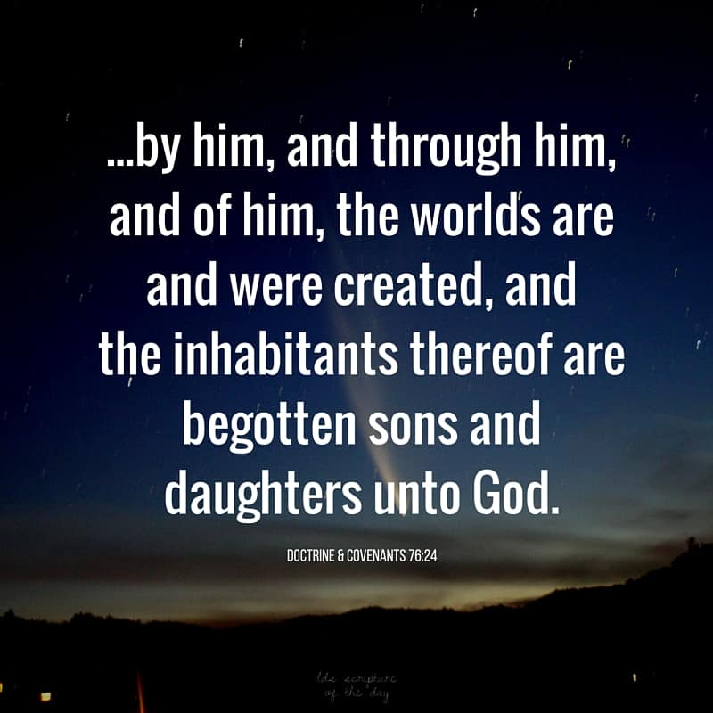 ...by him, and through him, and of him, the worlds are and were created, and the inhabitants thereof are begotten sons and daughters unto God. Doctrine & Covenants 76:24