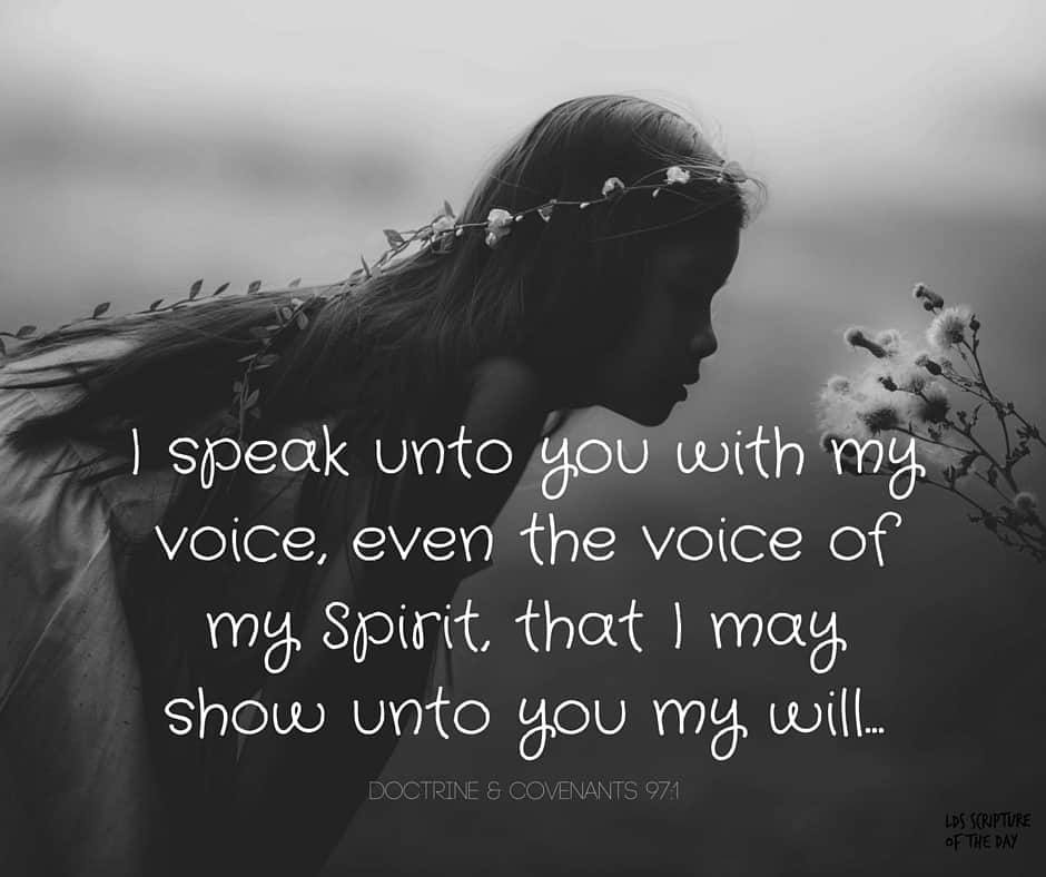 Verily I say unto you my friends, I speak unto you with my voice, even the voice of my Spirit, that I may show unto you my will... Doctrine & Covenants 97:1