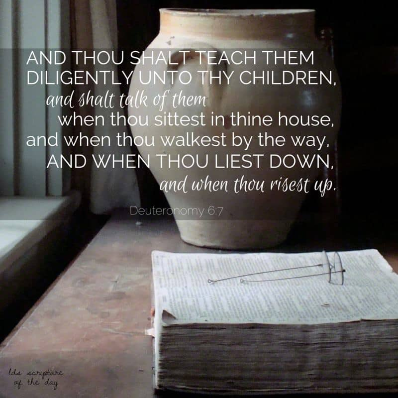 And thou shalt teach them diligently unto thy children, and shalt talk of them when thou sittest in thine house, and when thou walkest by the way, and when thou liest down, and when thou risest up. Deuteronomy 6:7