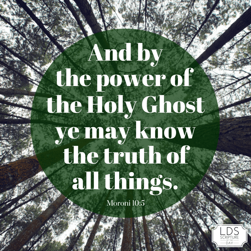 And by the power of the Holy Ghost ye may know the truth of all things. Moroni 10:5