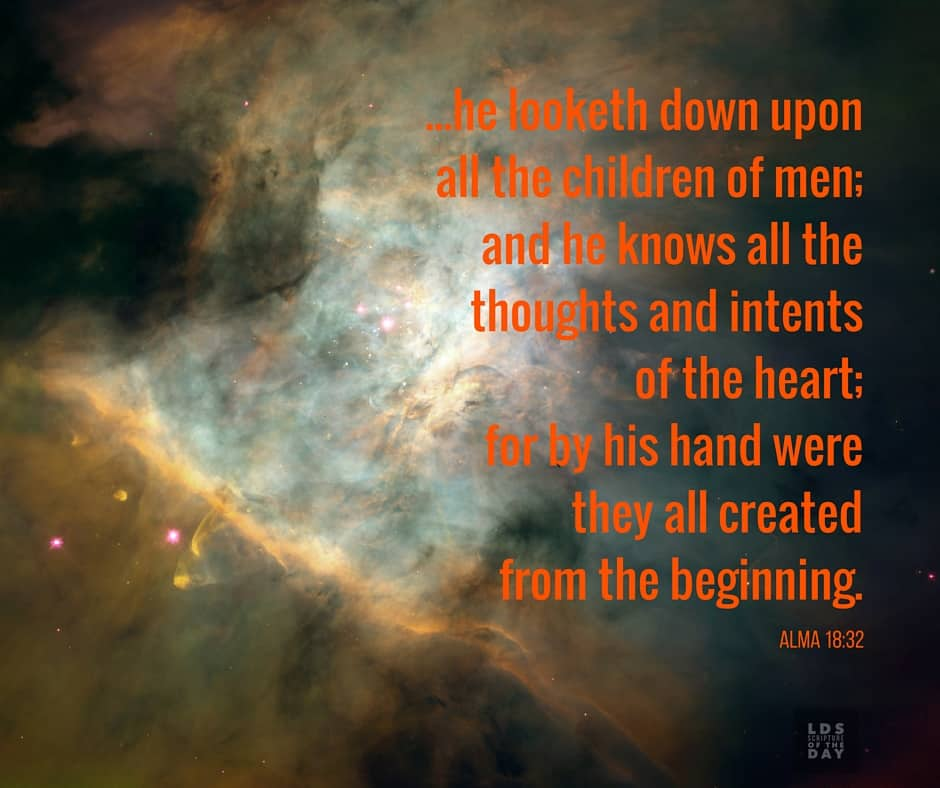 ...he looketh down upon all the children of men; and he knows all the thoughts and intents of the heart; for by his hand were they all created from the beginning. Alma 18:32