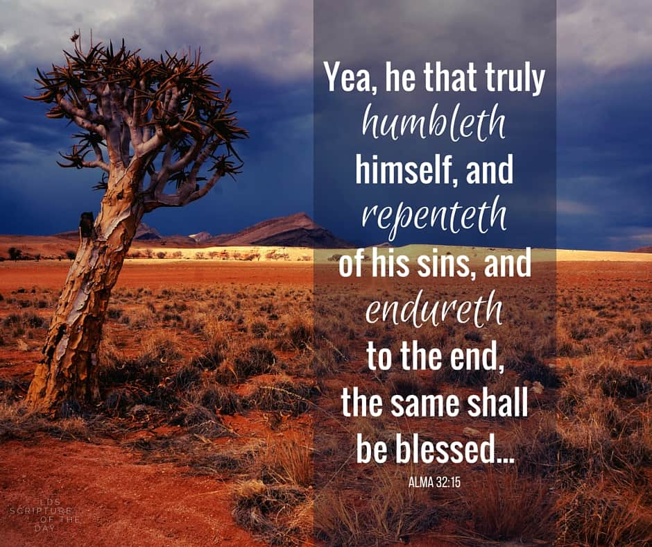 Yea, he that truly humbleth himself, and repenteth of his sins, and endureth to the end, the same shall be blessed—yea, much more blessed than they who are compelled to be humble because of their exceeding poverty. Alma 32:15