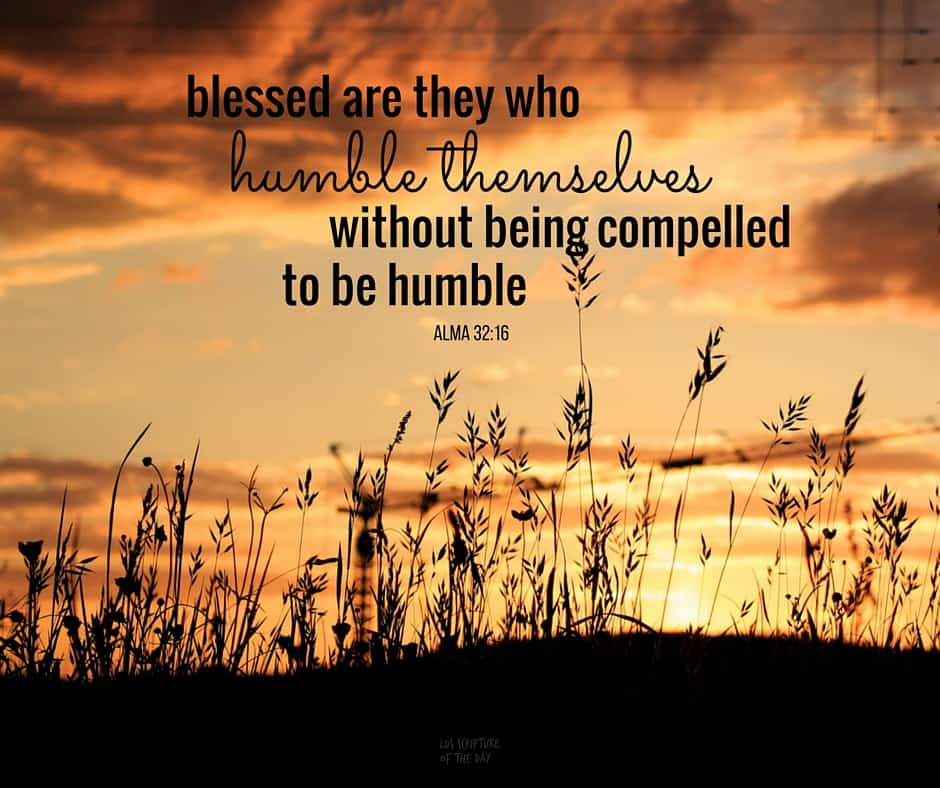Therefore, blessed are they who humble themselves without being compelled to be humble;... Alma 32:16