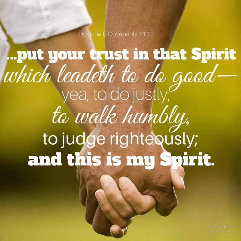 ...put your trust in that Spirit which leadeth to do good—yea, to do justly, to walk humbly, to judge righteously; and this is my Spirit. Doctrine & Covenants 11:12-13