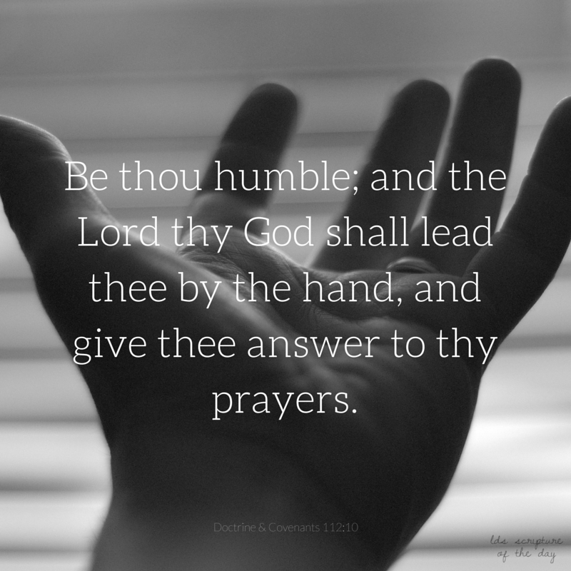 Be thou humble; and the Lord thy God shall lead thee by the hand, and give thee answer to thy prayers. Doctrine & Covenants 112:10