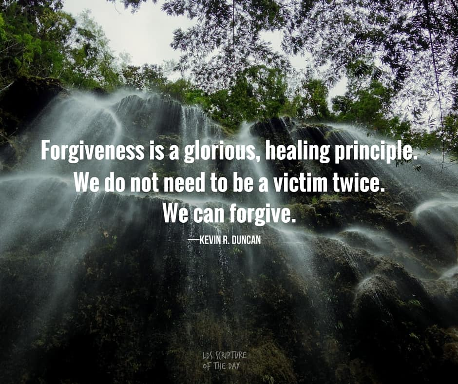 Forgiveness is a glorious, healing principle. We do not need to be a victim twice. We can forgive. —Kevin R. Duncan