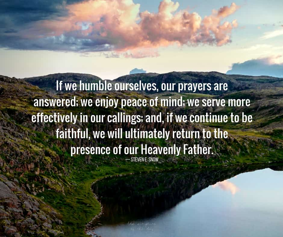 If we humble ourselves, our prayers are answered; we enjoy peace of mind; we serve more effectively in our callings; and, if we continue to be faithful, we will ultimately return to the presence of our Heavenly Father. — Steven E. Snow