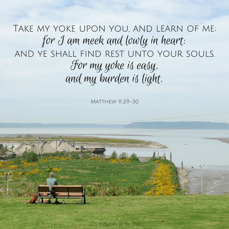 Take my yoke upon you, and learn of me; for I am meek and lowly in heart: and ye shall find rest unto your souls. For my yoke is easy, and my burden is light. Matthew 11:29-30