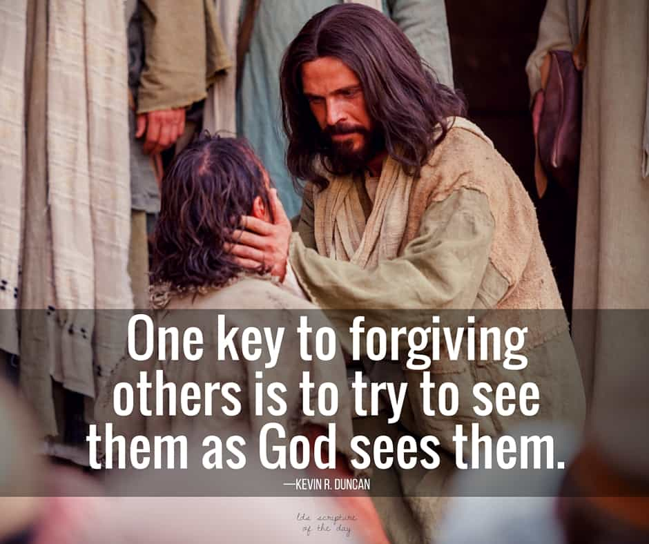 One key to forgiving others is to try to see them as God sees them. —Kevin R. Duncan