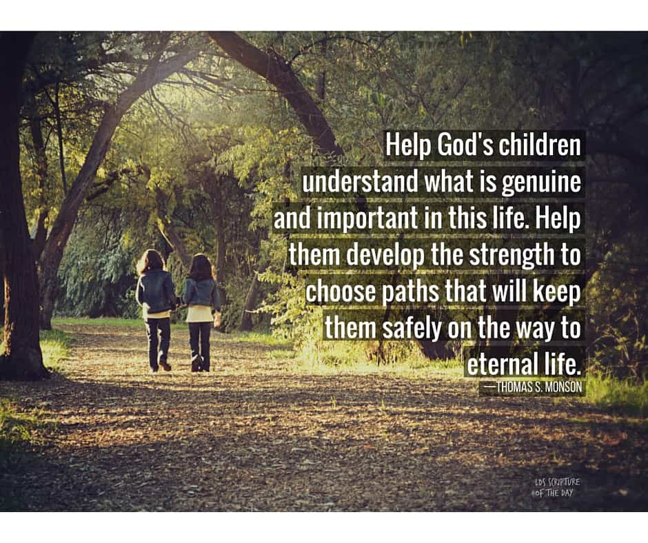 Help God's children understand what is genuine and important in this life. Help them develop the strength to choose paths that will keep them safely on the way to eternal life. —Thomas S. Monson