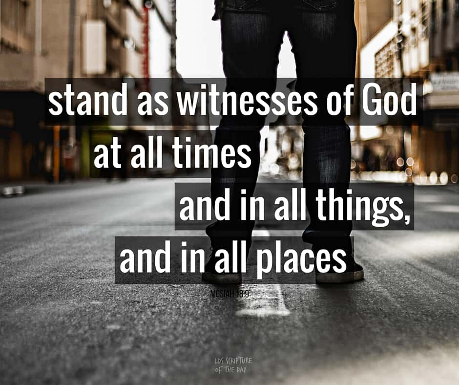 stand as witnesses of God, at all times, and in all things, and in all places - Mosiah 18:9