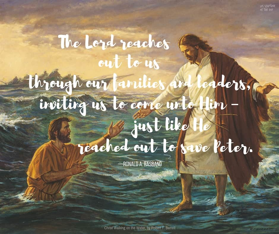 The Lord reaches out to us through our families and leaders, inviting us to come unto Him – just like He reached out to save Peter. —Ronald A. Rasband